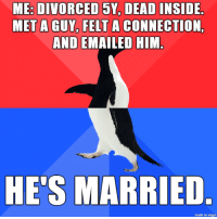 Regret, Imgur, and Him: ME: DIVORCED 5Y, DEAD INSIDE  MET A GUY, FELT A CONNECTION,  AND EMAILED HIM.  HE'S MARRIED  made on imgur no regrets?  regret.