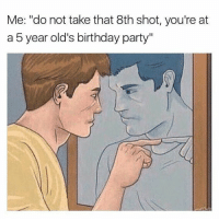 """Birthday, Party, and Take That: Me: """"do not take that 8th shot, you're at  a 5 year old's birthday party"""""""