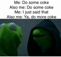 Memes, Say No More, and 🤖: Me: Do some coke  Also me: Do some coke  Me: I just said that  Also me: Ya, do more coke say no more