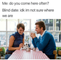 me👓irl: Me: do you come here often?  Blind date: idk im not sure where  we are me👓irl