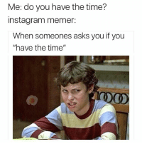 "Uhh I hate Instagram memers: Me: do you have the time?  instagram memer:  When someones asks you if you  ""have the time""  DO Uhh I hate Instagram memers"