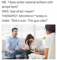 """Memes, National Anthem, and Wife: ME: *does entire national anthem with  armpit farts*  WIFE: See what mean?  THERAPIST: Mmmhmm *writes in  notes: """"She's nuts. This guy rules*  krautpotato"""