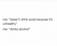 Soda, Alcohol, and Hood: me: *doesn't drink soda because it's  unhealthy*  e: *drinks alcohol* Accurate.  😂