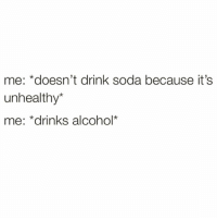My body is a temple💪🏻🙏🏻: me: *doesn't drink soda because it's  unhealthy*  me: *drinks alcohol* My body is a temple💪🏻🙏🏻
