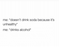 Funny, Lol, and Soda: me: *doesn't drink soda because it's  unhealthy*  me: *drinks alcohol* Tag this person lol
