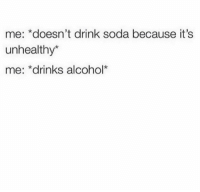 Soda, Alcohol, and Because: me: *doesn't drink soda because it's  unhealthy*  me: *drinks alcohol*
