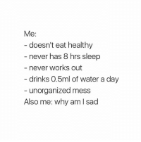 Oh, maybe that's why. 🤔: Me:  - doesn't eat healthy  never has 8 hrs sleep  never works out  drinks 0.5ml of water a day  unorganized mess  Also me: why am l sad Oh, maybe that's why. 🤔