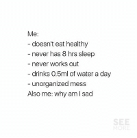 literally me 😂😭: Me:  doesn't eat healthy  - never has 8 hrs sleep  never works out  drinks 0.5ml of water a day  - unorganized mess  Also me: why am I sad literally me 😂😭