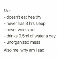 Funny, Clueless, and Water: Me  doesn't eat healthy  never has 8 hrs sleep  never works out  drinks 0.5ml of water a day  unorganized mess  Also me: why am I sad I'm honestly clueless🤷🏼‍♀️🤣