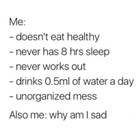 Tumblr, Blog, and Water: Me:  doesn't eat healthy  never has 8 hrs sleep  never works out  drinks 0.5ml of water a day  unorganized mess  Also me: why am I sad anxietyproblem:  @anxietyproblem​