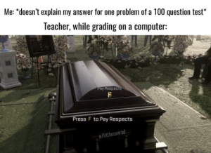 She really just gives an f on the test to me to pay respects: Me: *doesn't explain my answer for one problem of a 100 question test*  Teacher, while grading on a computer:  Pay Respects  Press F to Pay Respects  u/littleconrad. She really just gives an f on the test to me to pay respects