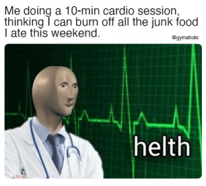 Me doing a 10-min cardio session, thinking I can burn off all the junk food I ate this weekend.  Gymaholic App: https://www.gymaholic.co  #fitness #motivation #workout #meme #gymaholic: Me doing a 10-min cardio session, thinking I can burn off all the junk food I ate this weekend.  Gymaholic App: https://www.gymaholic.co  #fitness #motivation #workout #meme #gymaholic