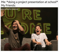 @studentlifeproblems: Me: *doing a project presentation at school*  My Friends:  @markiplier.memes @studentlifeproblems