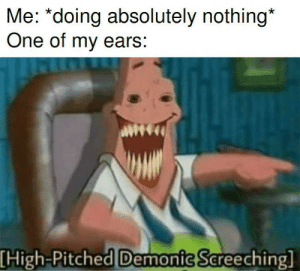 Me_irl by DepressedBean537 MORE MEMES: Me: *doing absolutely nothing*  One of my ears:  [High-Pitched Demonic Screeching] Me_irl by DepressedBean537 MORE MEMES