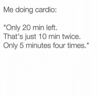 """Memes, 🤖, and Can: Me doing cardio:  """"Only 20 min left  That's just 10 min twice.  Only 5 minutes four times."""" I can do this! 😂😩"""