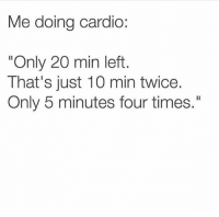 """Funny, Lol, and Haha: Me doing cardio:  """"Only 20 min left  That's just 10 min twice.  Only 5 minutes four times."""" Haha lol"""
