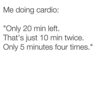 """Times, Just, and Min: Me doing cardio:  """"Only 20 min left  That's just 10 min twice.  Only 5 minutes four times."""""""