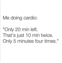 "Humans of Tumblr, Times, and Just: Me doing cardio:  ""Only 20 min left  That's just 10 min twice  Only 5 minutes four times."""
