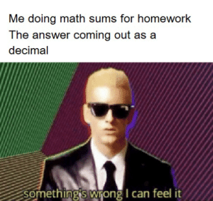 God, Math, and Homework: Me doing math sums for homework  The answer coming out as a  decimal  something's wrong I can feel it oh god.