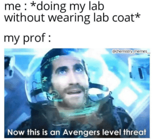 *Professor Internally Screaming*: me *doing my lab  without wearing lab coat*  my prof  @chemistry memes  Now this is an Avengers level threat *Professor Internally Screaming*