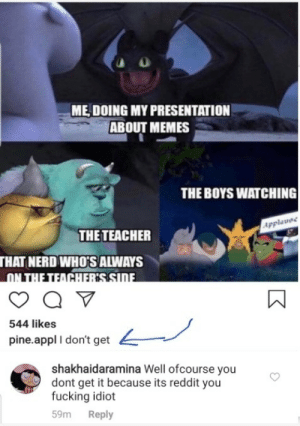 So I was looking through Instagram for my presentation (Why Instagram sucks?) And then I found this.: ME DOING MY PRESENTATION  ABOUT MEMES  THE BOYS WATCHING  Applavee  THE TEACHER  THAT NERD WHO'S ALWAYS  ON THE TEACHERSSIDE  544 likes  pine.appl I don't get  shakhaidaramina Well ofcourse you  dont get it because its reddit you  fucking idiot  Reply  59m So I was looking through Instagram for my presentation (Why Instagram sucks?) And then I found this.