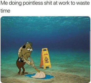 me_irl: Me doing pointless shit at work to waste  time  CAUTION  WET  FLOOR me_irl