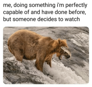 Dank, Memes, and Target: me, doing something i'm perfectly  capable of and have done before,  but someone decides to watch meirl by Aloomineeum MORE MEMES