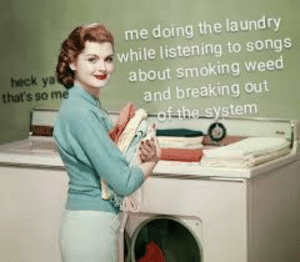 Me irl: me doing the laundry  while listening to songs  about smoking weed  and breaking out  of the system  heck ya  that's so me Me irl