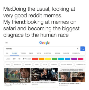 """A lot of reading sorry: Me:Doing the usual, looking at  very good reddit memes.  My friend:looking at memes on  safari and becoming the biggest  disgrace to the human race  Google  X  memes  ALL  PERSONAL  IMAGES  VIDEOS  NEWS  MAPS  SHOPPING  BOOKS  FLIGHTS  Latest  HD  Product  GIF  teacher memes  dank memes  funny  facebook  internet  dank  2019  funniest  HERE'S TO ALL THE MEMES  """"If you pay close attention you can actually  see Steve's hair growing in every episode""""  FRST W E OF  RYLES  Area 51  Guard  THAT MAKE US SMILE  1 day ago  1 day ago  What is a Meme? What Are Some Examples?  35 """"Stranger Things"""" Season 3 Memes  What Are Kyles Memes About? - StayHipp  lifewire.com  boredpanda.com  stayhipp.com A lot of reading sorry"""