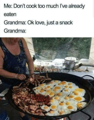Just a snack: Me: Don't cook too much I've already  eaten  Grandma: Ok love, just a snack  Grandma: Just a snack