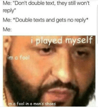 """Ah jeez just don't do it friend: Me: """"Don't double text, they still won't  reply""""  Me: Double texts and gets no reply  Me  i played myself  im a fool  im a fool in a man's shoes Ah jeez just don't do it friend"""