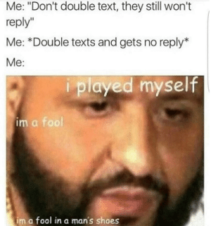 """every single time by sari13371 FOLLOW 4 MORE MEMES.: Me: """"Don't double text, they still won't  reply""""  Me: *Double texts and gets no reply*  Me:  played myself  im a fool  im a fool in a man's shoes every single time by sari13371 FOLLOW 4 MORE MEMES."""