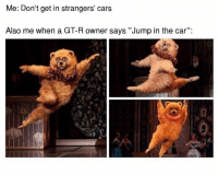 "Cars, Jumped, and Wrongs: Me: Don't get in strangers' cars  Also me when a GT-R owner says ""Jump in the car': What could possibly go wrong? Car memes"