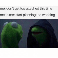 Memes, Time, and Wedding: me: don't get too attached this time  me to me: start planning the wedding Ahaha soo me😂😂😂😂