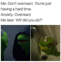 Overreaction: Me: Don't overreact. You're just  having a hard time.  Anxiety: Overreact  Me later: Wtf did you do?