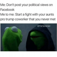 Memes, Coworkers, and 🤖: Me: Don't post your political views on  Facebook  Me to me: Start a fight with your aunts  pro trump coworker that you never met  @thenews clan 😂😂😂😂😂 pettypost pettyastheycome straightclownin hegotjokes jokesfordays itsjustjokespeople itsfunnytome funnyisfunny randomhumor savagekermit donaldtrump