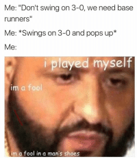 "Memes, Pop, and Shoes: Me: ""Don't swing on 3-0, we need base  runners""  Me: Swings on 3-0 and pops up  Me  i played myself  im a fool  im a fool in a man's shoes Coach looks angry.. . . . Baseball Softball Ballplayer Problems PlayedMyself"