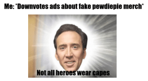 Fake, Heroes, and All: Me: *Downvotes ads about fake pewdiepie merch*  Not all heroes wear capes Nickleless Cage