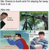 Dumb, Internet, and Memes: Me: Drama is dumb and l'm staying far away  from it all  Me Drama is dumb and 'im staying far away  Also me-  I'm going to mind my beeswax  O shit  waddup  IG: @strait2school  I'm not playing  the hero today A  Burn world  burn The internet is full of wonder and fun. Follow 🇺🇸(@strait2school)🇺🇸