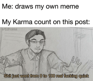 I have really bad social anxiety: Me: draws my own meme  My Karma count on this post:  jarEdhoesa  Shit just went from 0 to 100 real fucking quick I have really bad social anxiety