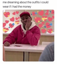Life, Memes, and Money: me dreaming about the outfits i could  wear if i had the money The poor life!