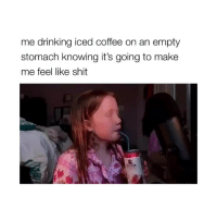 Drinking, Life, and Lol: me drinking iced coffee on an empty  stomach knowing it's going to make  me feel like shit  ELTZER omg i love Life with Mak ASMR LOL (video: @lifewithmak2005) (tweet by: @kenxchristensen)