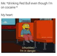 Drinking, Meme, and Memes: Me: *drinking Red Bull even though I'm  on cocaine  My heart  GENCY EXIT  asean_speezy  (chuckles)  I'm in danger. It's fine, we're having fun 👌 (follow @sean_speezy and let's be responsible adults) • • • seanspeezy ralphwiggum thesimpsons danger imindanger chuckles chuckle simpsons redbull baddecisions heart myheart heartattack cocaine blow simpsonsmeme meme memes memesdaily