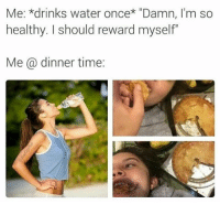 "I'm so healthy 🤥: Me: *drinks water once* ""Damn, I'm so  healthy. I should reward myself""  Me a dinner time: I'm so healthy 🤥"