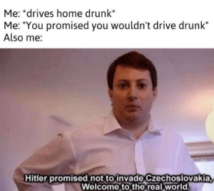 "you promised: Me: *drives home drunk*  Me: ""You promised you wouldn't drive drunk""  Also me:  Hitler promised not to invade Czechoslovakia  Welcome to the real world"