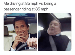 Driving, 85 Mph, and Passenger: Me driving at 85 mph vs. being a  passenger riding at 85 mph