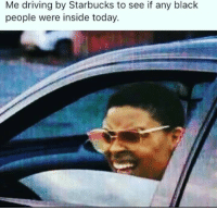 Me driving by Starbucks to see if any black  people were inside today. Lemme find out...