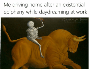 existential: Me driving home after an existential  epiphany while daydreaming at work  CLASSICAL ART MEMES  facebook.com/classicalartimemes