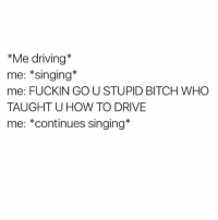 How dare they interrupt my performance?! @tashprint: *Me driving  me: Singing  me: FUCKIN GO U STUPID BITCH WHO  TAUGHT U HOW TO DRIVE  me: *continues singing How dare they interrupt my performance?! @tashprint