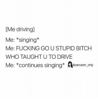 ⠀: [Me driving]  Me: *singing  Me: FUCKING GO U STUPID BITCH  WHO TAUGHT U TO DRIVE  Me: *continues singing  @sarcasm only ⠀